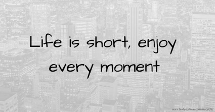 life-is-short-enjoy-every-moment.jpg